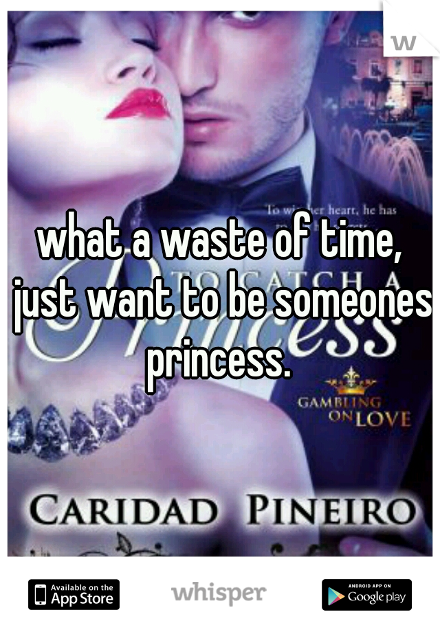 what a waste of time, just want to be someones princess.