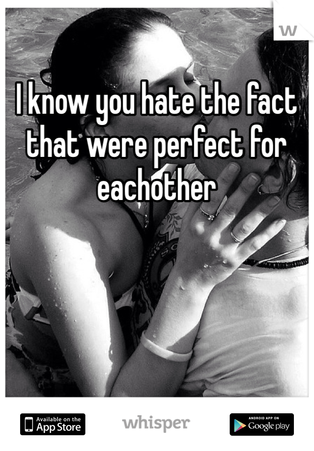 I know you hate the fact that were perfect for eachother