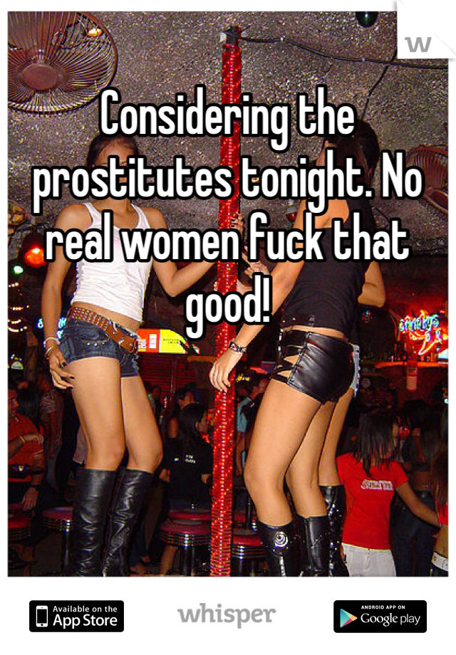 Considering the prostitutes tonight. No real women fuck that good!