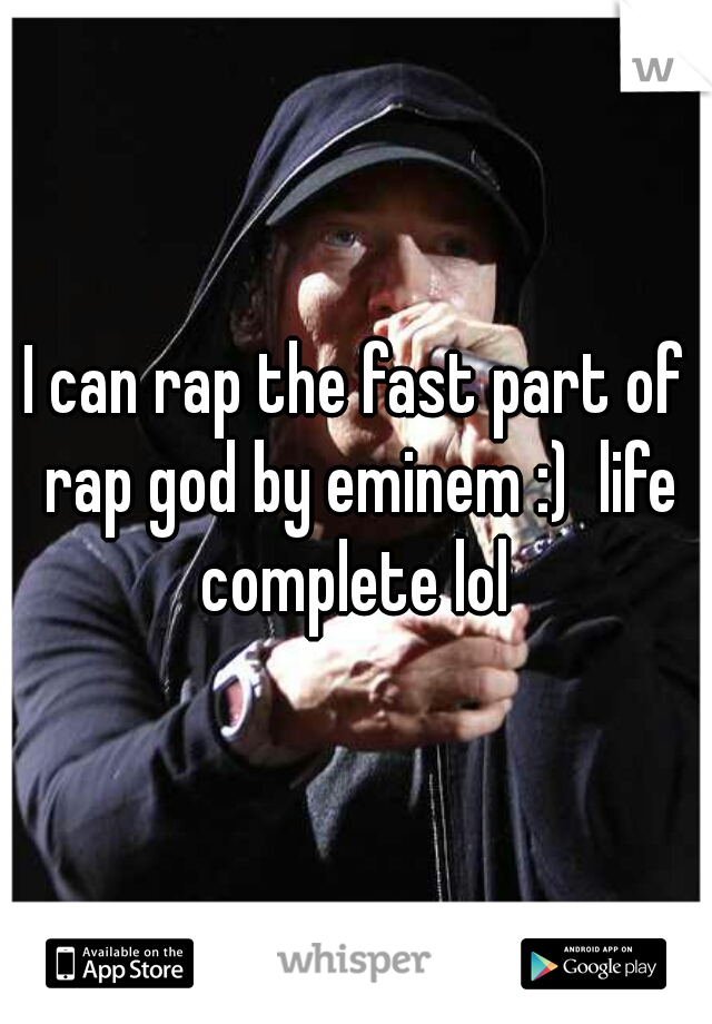 I can rap the fast part of rap god by eminem :)  life complete lol