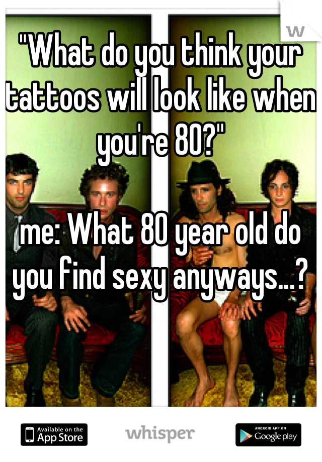 """What do you think your tattoos will look like when you're 80?""   me: What 80 year old do you find sexy anyways...?"
