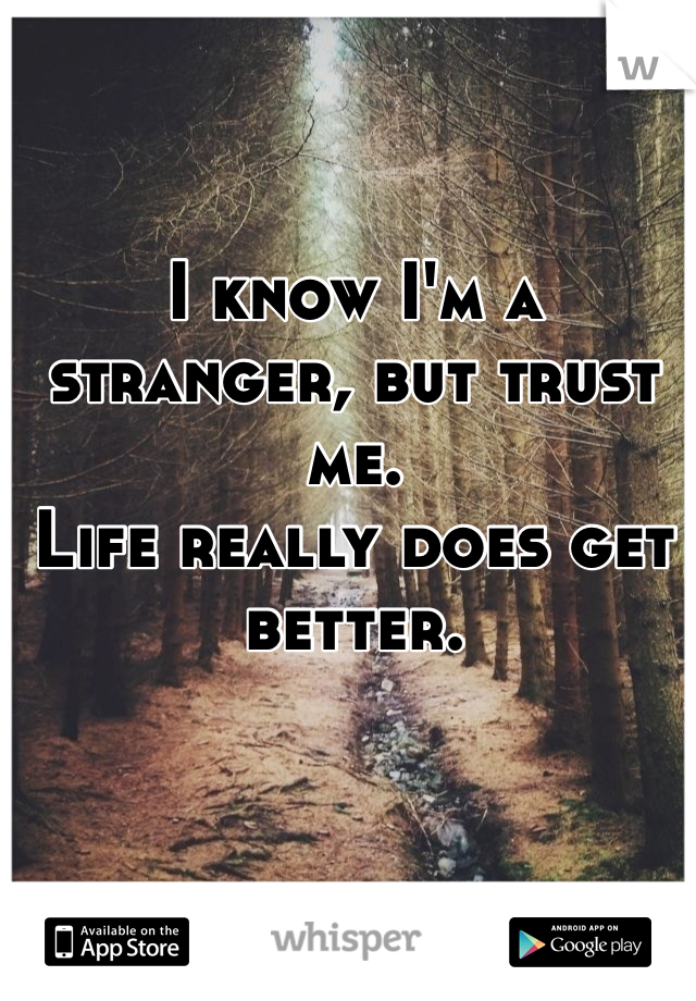 I know I'm a stranger, but trust me.  Life really does get better.