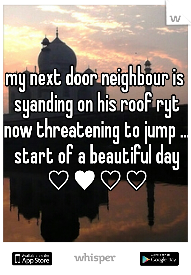 my next door neighbour is syanding on his roof ryt now threatening to jump ... start of a beautiful day ♡♥♡♡
