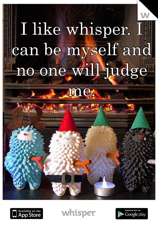 I like whisper. I can be myself and no one will judge me.