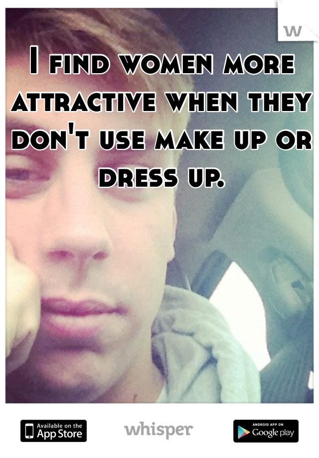 I find women more attractive when they don't use make up or dress up.