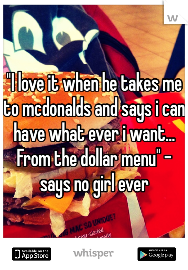 """""""I love it when he takes me to mcdonalds and says i can have what ever i want... From the dollar menu"""" - says no girl ever"""