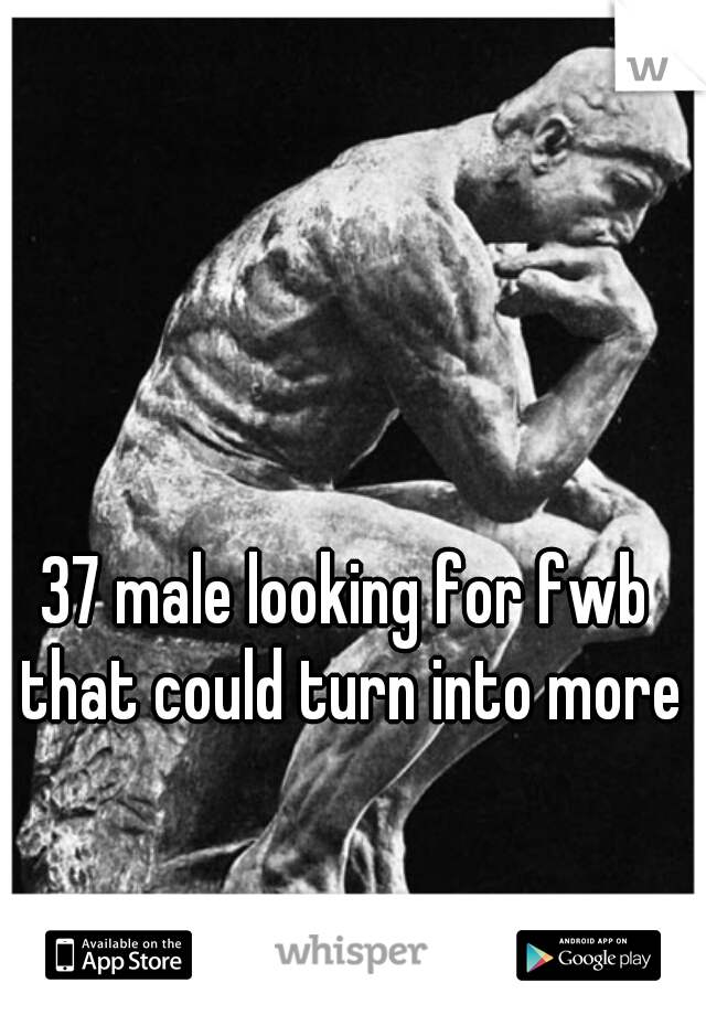37 male looking for fwb that could turn into more