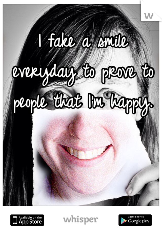 I fake a smile everyday to prove to people that I'm happy.