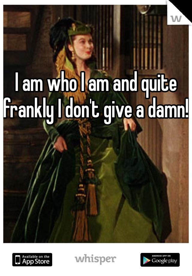 I am who I am and quite frankly I don't give a damn!