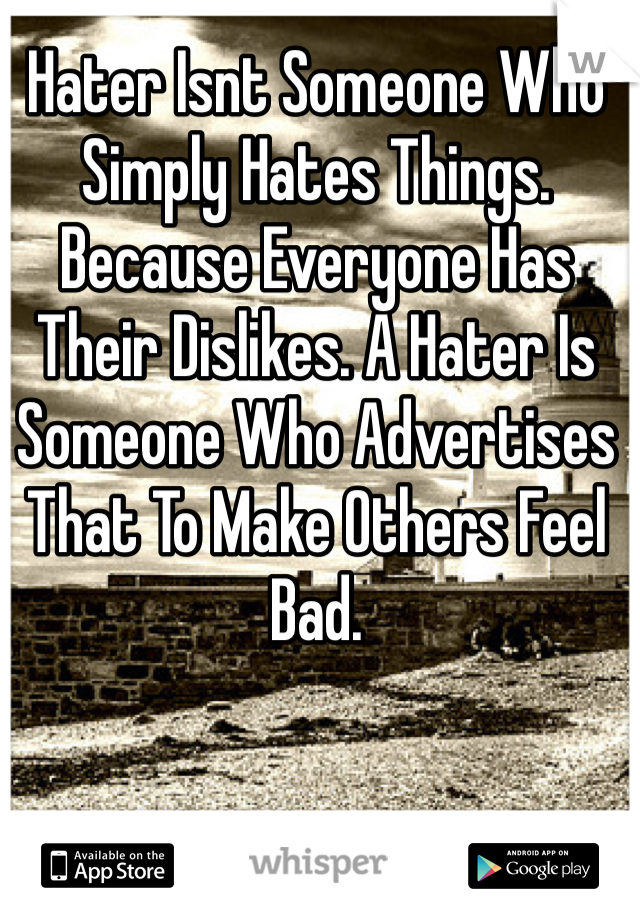 Hater Isnt Someone Who Simply Hates Things. Because Everyone Has Their Dislikes. A Hater Is Someone Who Advertises That To Make Others Feel Bad.