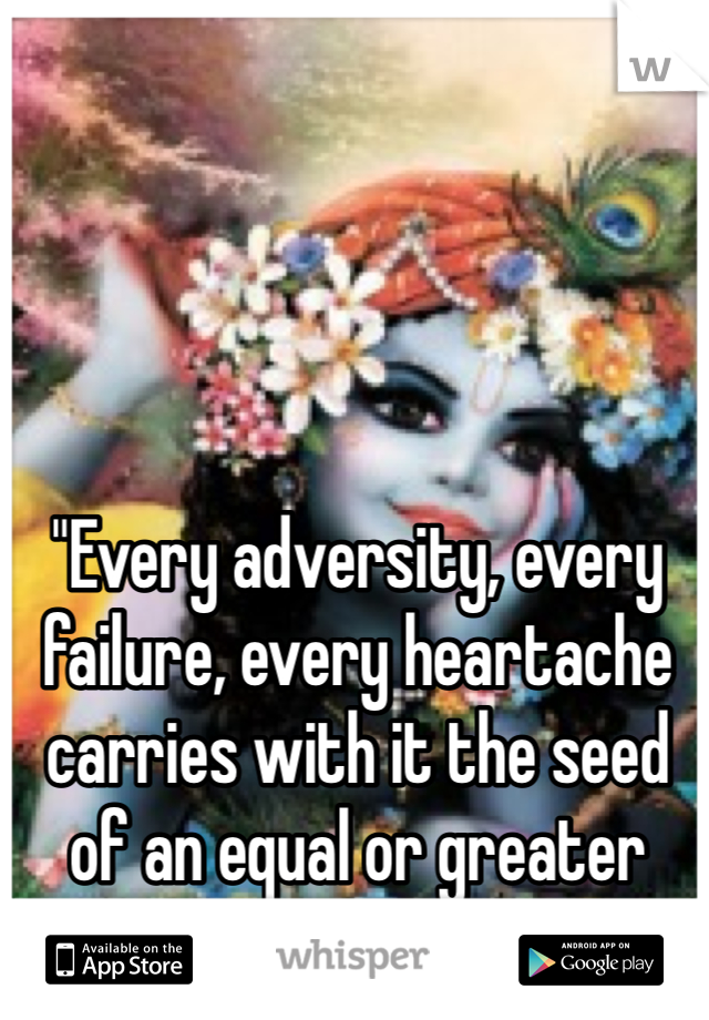 """""""Every adversity, every failure, every heartache carries with it the seed of an equal or greater benefit."""""""