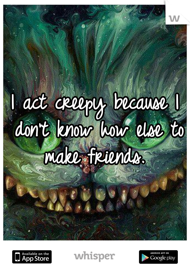 I act creepy because I don't know how else to make friends.