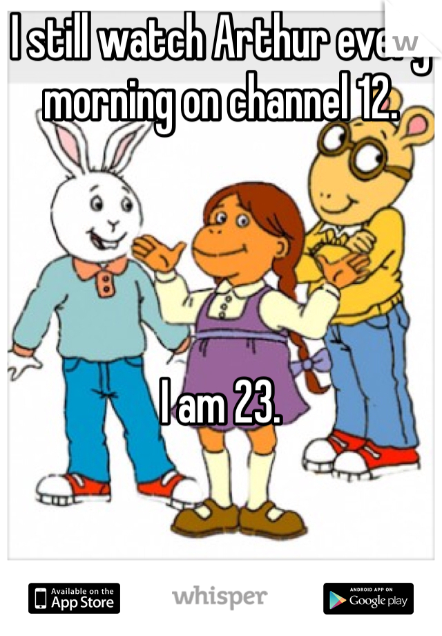 I still watch Arthur every morning on channel 12.     I am 23.