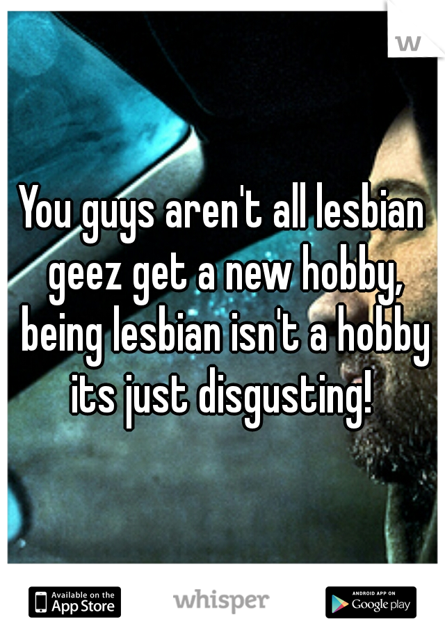 You guys aren't all lesbian geez get a new hobby, being lesbian isn't a hobby its just disgusting!