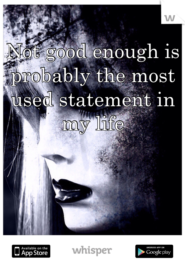 Not good enough is probably the most used statement in my life