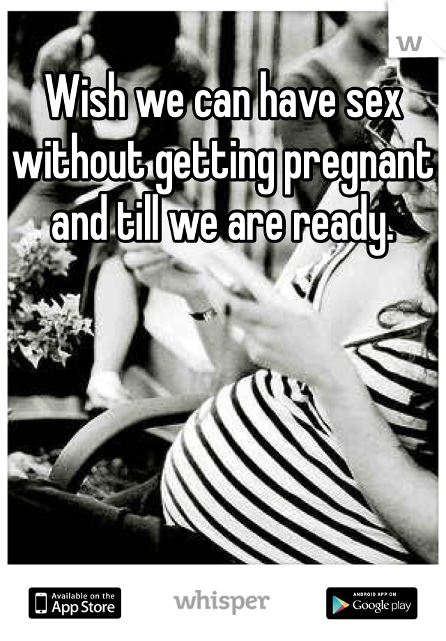 Wish we can have sex without getting pregnant and till we are ready.