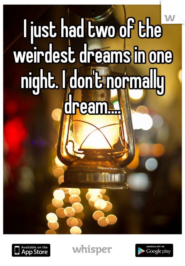 I just had two of the weirdest dreams in one night. I don't normally dream....