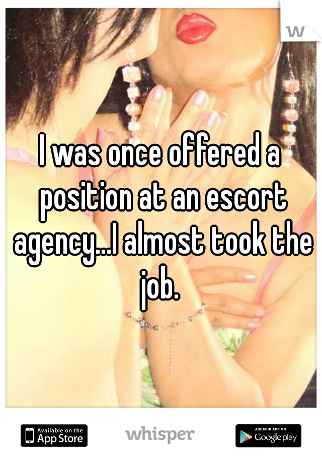 I was once offered a position at an escort agency...I almost took the job.
