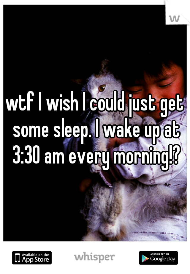 wtf I wish I could just get some sleep. I wake up at 3:30 am every morning!?