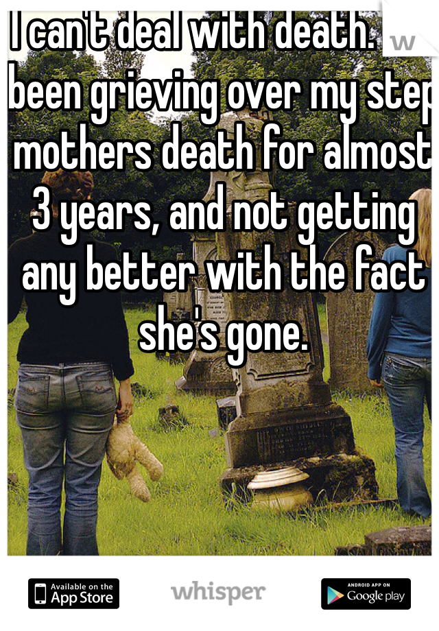I can't deal with death. I've been grieving over my step mothers death for almost 3 years, and not getting any better with the fact she's gone.