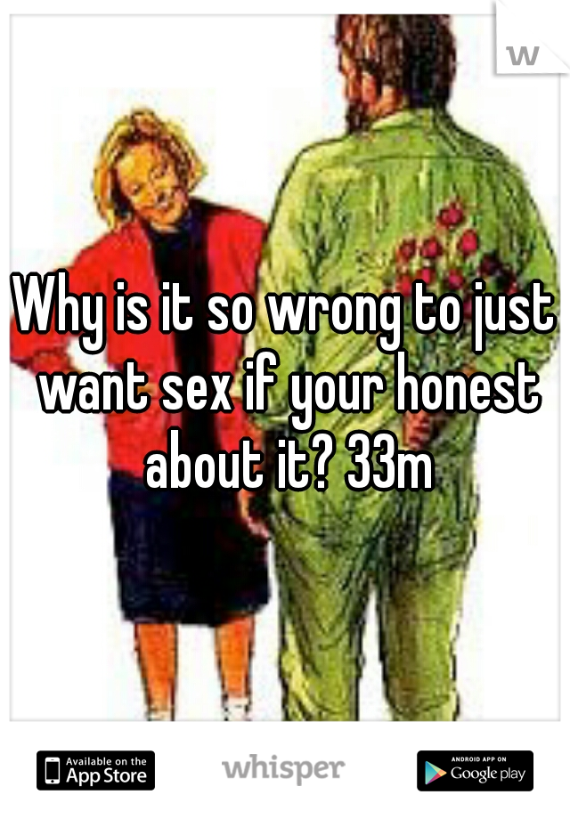 Why is it so wrong to just want sex if your honest about it? 33m
