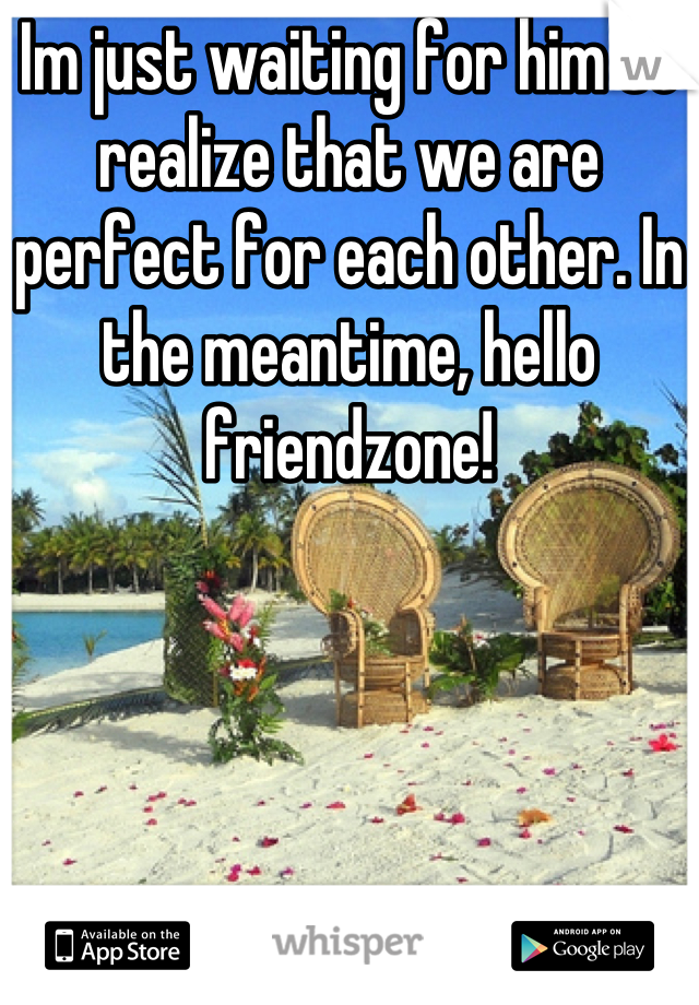 Im just waiting for him to realize that we are perfect for each other. In the meantime, hello friendzone!