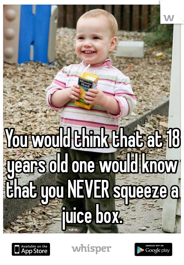 You would think that at 18 years old one would know that you NEVER squeeze a juice box.