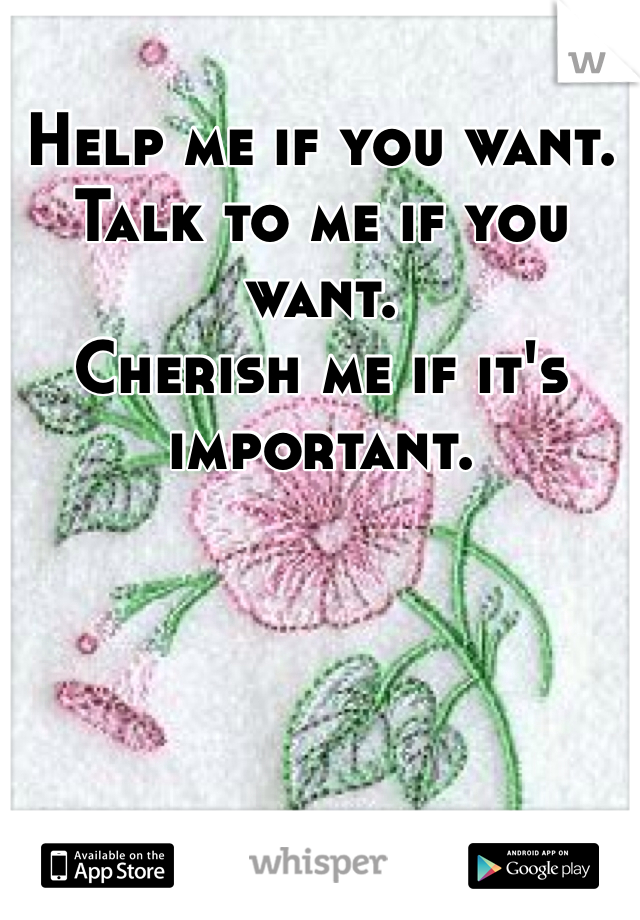 Help me if you want. Talk to me if you want. Cherish me if it's important.