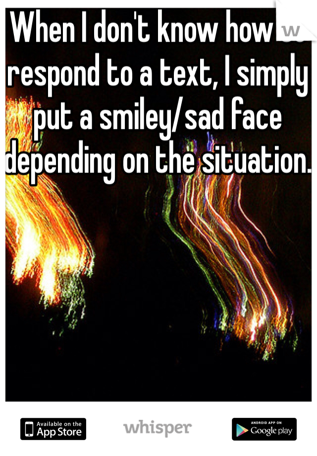 When I don't know how to respond to a text, I simply put a smiley/sad face depending on the situation.