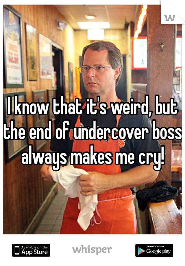 I know that it's weird, but the end of undercover boss always makes me cry!