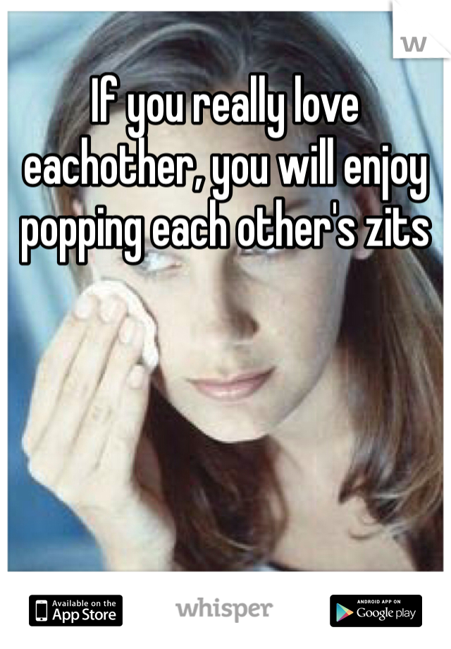 If you really love eachother, you will enjoy popping each other's zits