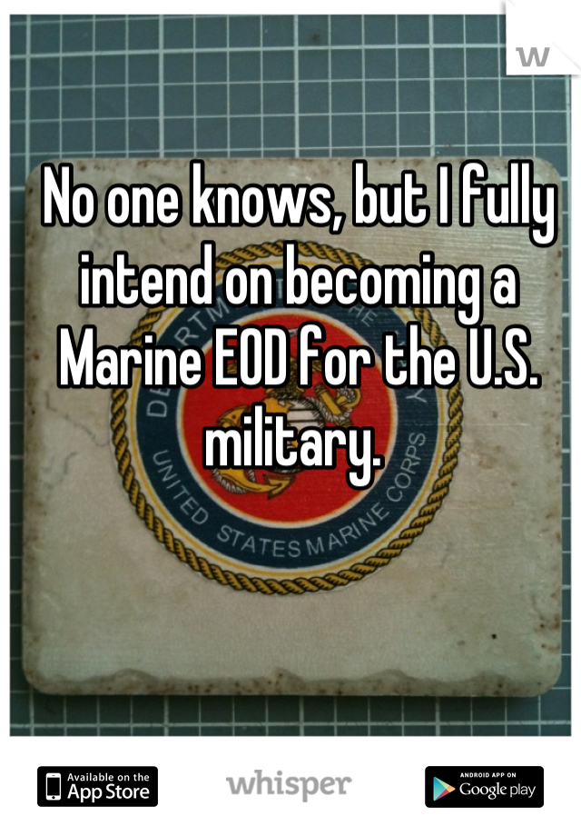 No one knows, but I fully intend on becoming a Marine EOD for the U.S. military.