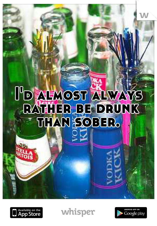I'd almost always rather be drunk than sober.