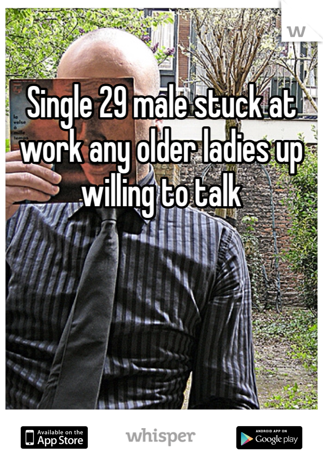 Single 29 male stuck at work any older ladies up willing to talk