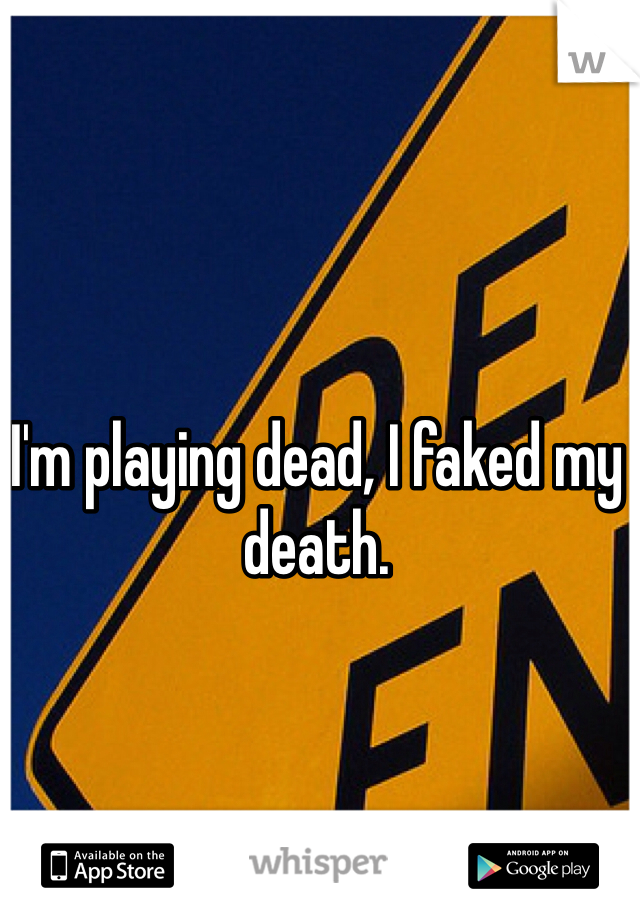 I'm playing dead, I faked my death.