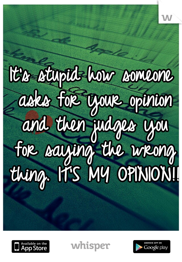 It's stupid how someone asks for your opinion and then judges you for saying the wrong thing. IT'S MY OPINION!!