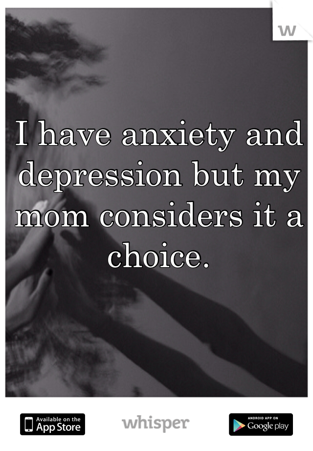 I have anxiety and depression but my mom considers it a choice.