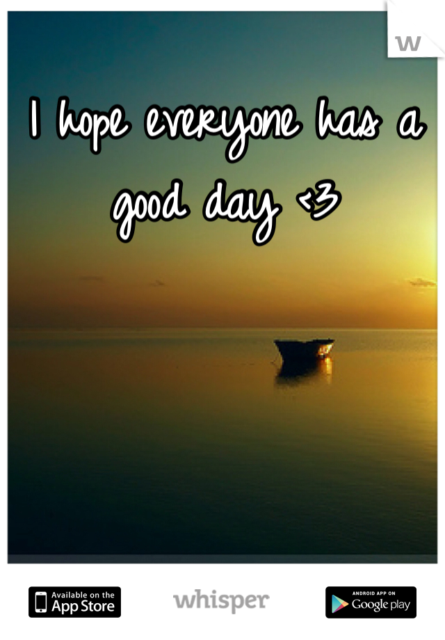 I hope everyone has a good day <3