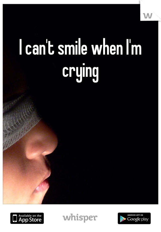 I can't smile when I'm crying