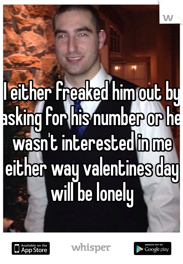 I either freaked him out by asking for his number or he wasn't interested in me either way valentines day will be lonely