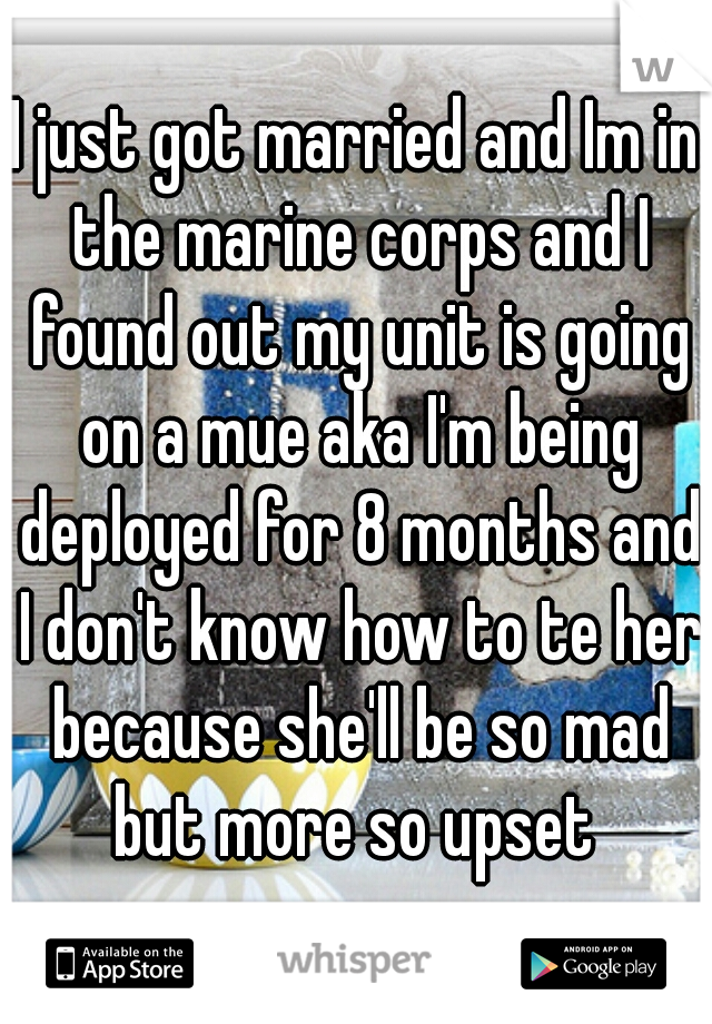 I just got married and Im in the marine corps and I found out my unit is going on a mue aka I'm being deployed for 8 months and I don't know how to te her because she'll be so mad but more so upset