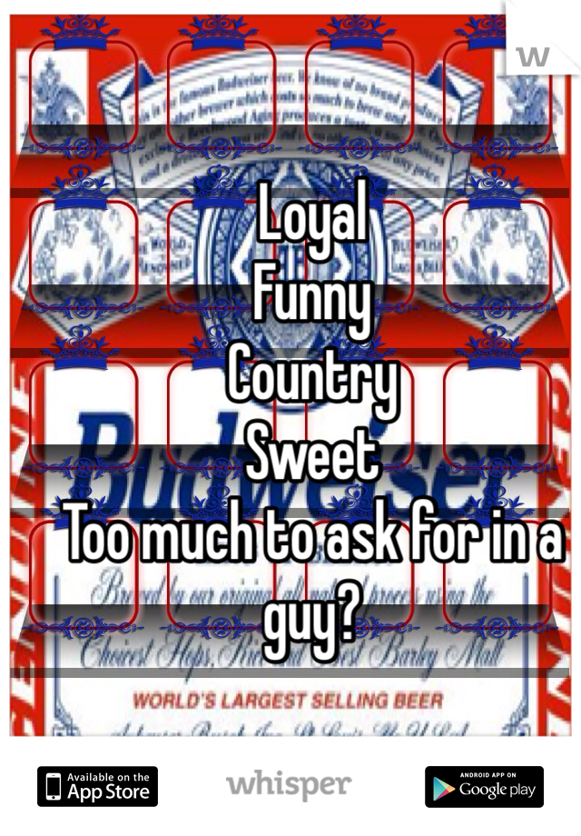 Loyal Funny Country Sweet Too much to ask for in a guy?