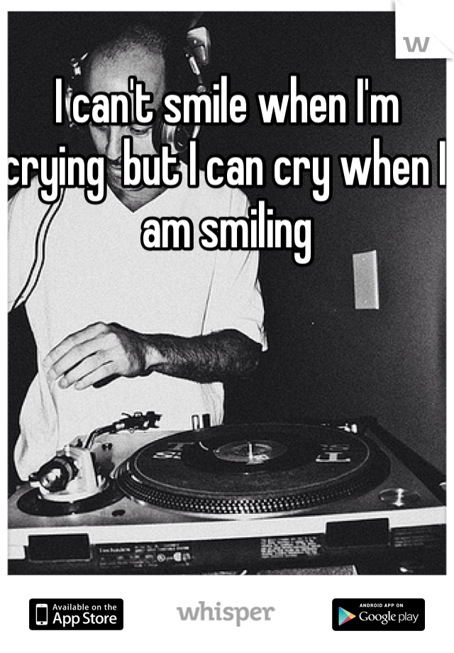 I can't smile when I'm crying  but I can cry when I am smiling