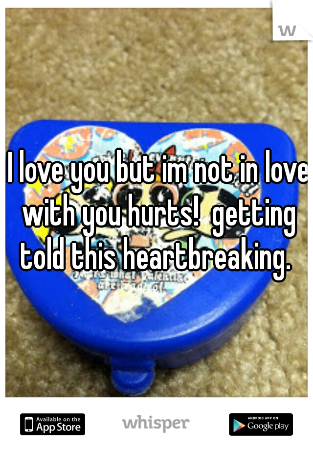 I love you but im not in love with you hurts!  getting told this heartbreaking.