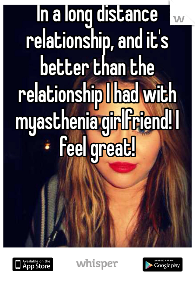 In a long distance relationship, and it's better than the relationship I had with myasthenia girlfriend! I feel great!