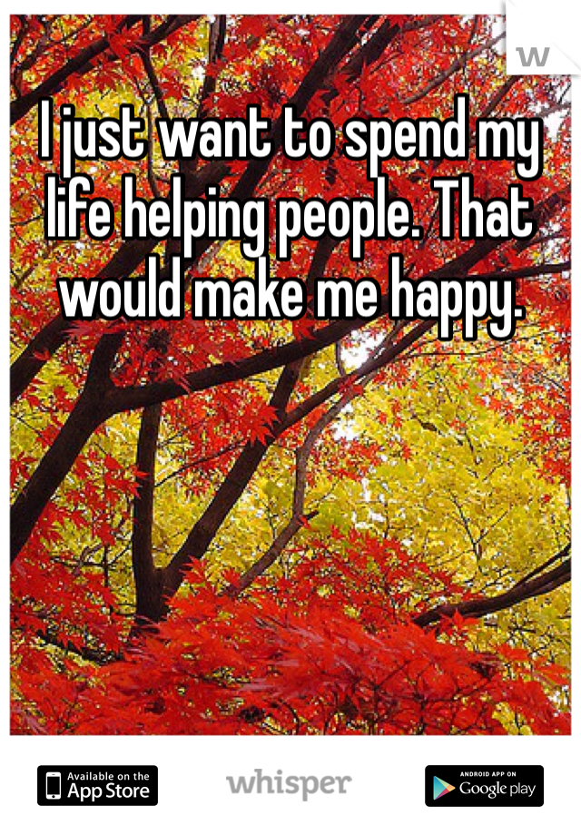 I just want to spend my life helping people. That would make me happy.