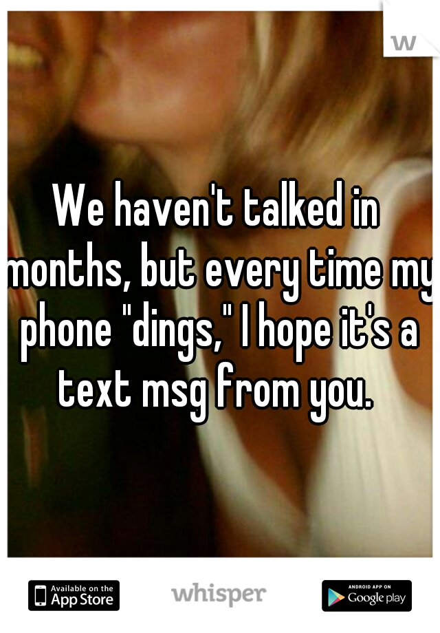 """We haven't talked in months, but every time my phone """"dings,"""" I hope it's a text msg from you."""