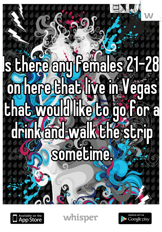 Is there any females 21-28 on here that live in Vegas that would like to go for a drink and walk the strip sometime.