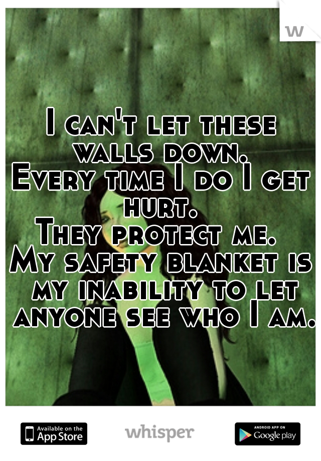 I can't let these walls down.  Every time I do I get hurt.  They protect me.  My safety blanket is my inability to let anyone see who I am.