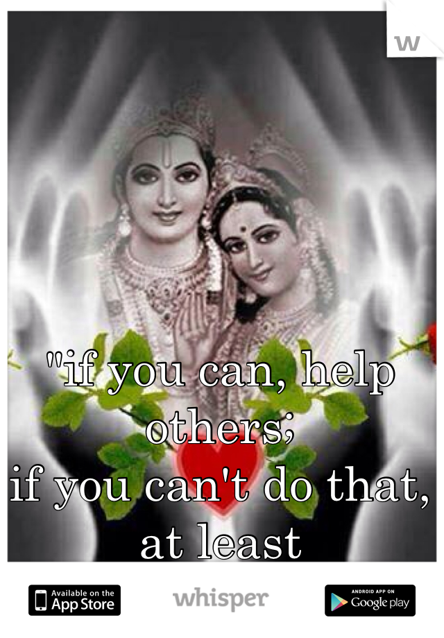 """""""if you can, help others;  if you can't do that, at least  don't harm them."""""""